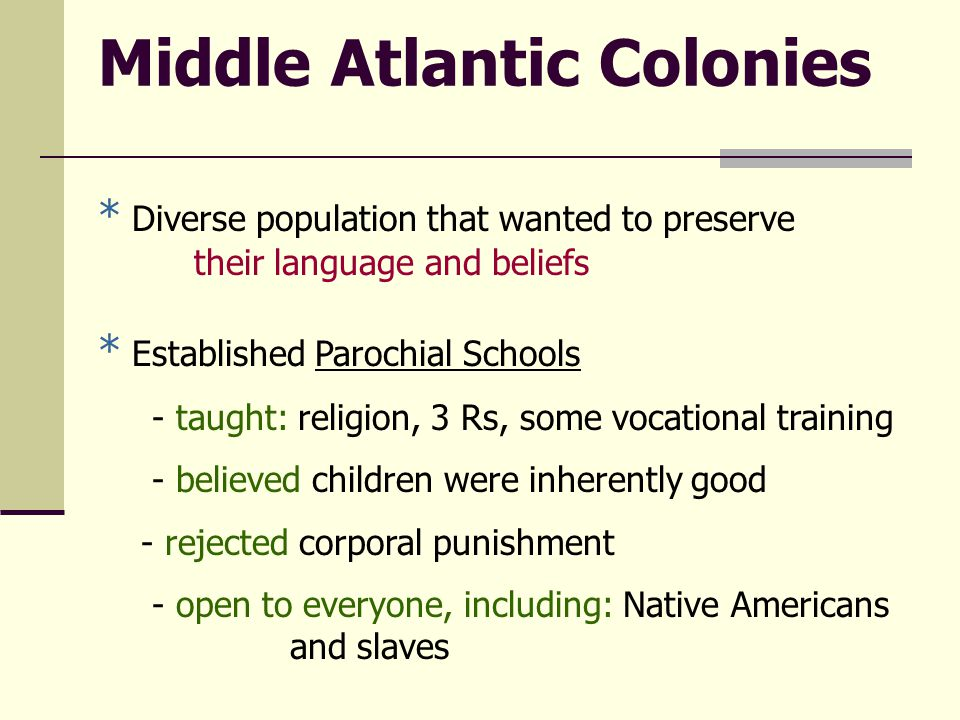 Middle Atlantic Colonies * Diverse population that wanted to preserve their language and beliefs * Established Parochial Schools - taught: religion, 3 Rs, some vocational training - believed children were inherently good - rejected corporal punishment - open to everyone, including: Native Americans and slaves