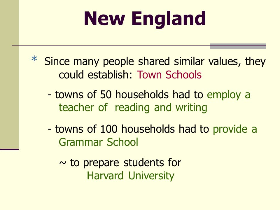 New England * Since many people shared similar values, they could establish: Town Schools - towns of 50 households had to employ a teacher of reading and writing - towns of 100 households had to provide a Grammar School ~ to prepare students for Harvard University