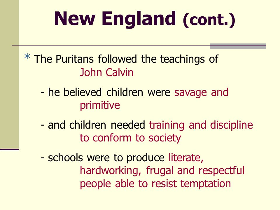 New England (cont.) * The Puritans followed the teachings of John Calvin - he believed children were savage and primitive - and children needed training and discipline to conform to society - schools were to produce literate, hardworking, frugal and respectful people able to resist temptation