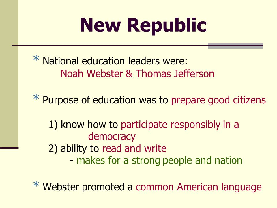 New Republic * National education leaders were: Noah Webster & Thomas Jefferson * Purpose of education was to prepare good citizens 1) know how to participate responsibly in a democracy 2) ability to read and write - makes for a strong people and nation * Webster promoted a common American language