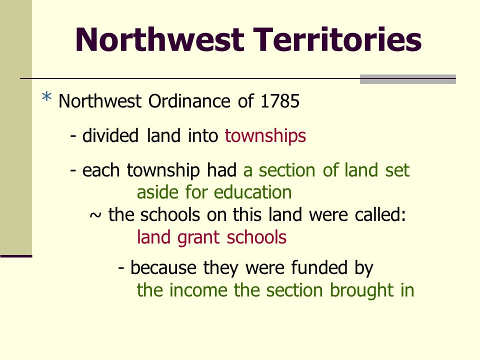 Northwest Territories * Northwest Ordinance of 1785 - divided land into townships - each township had a section of land set aside for education ~ the schools on this land were called: land grant schools - because they were funded by the income the section brought in