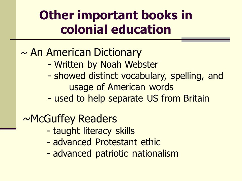 ~ An American Dictionary - Written by Noah Webster - showed distinct vocabulary, spelling, and usage of American words - used to help separate US from Britain Other important books in colonial education ~McGuffey Readers - taught literacy skills - advanced Protestant ethic - advanced patriotic nationalism