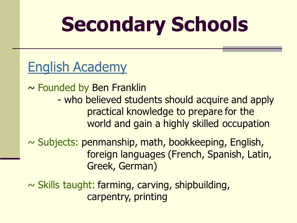 English Academy ~ Founded by Ben Franklin - who believed students should acquire and apply practical knowledge to prepare for the world and gain a highly skilled occupation ~ Subjects: penmanship, math, bookkeeping, English, foreign languages (French, Spanish, Latin, Greek, German) ~ Skills taught: farming, carving, shipbuilding, carpentry, printing Secondary Schools