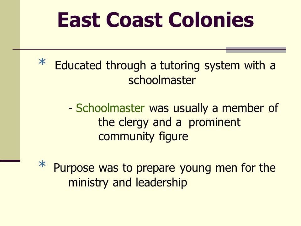 East Coast Colonies * Educated through a tutoring system with a schoolmaster - Schoolmaster was usually a member of the clergy and a prominent community figure * Purpose was to prepare young men for the ministry and leadership