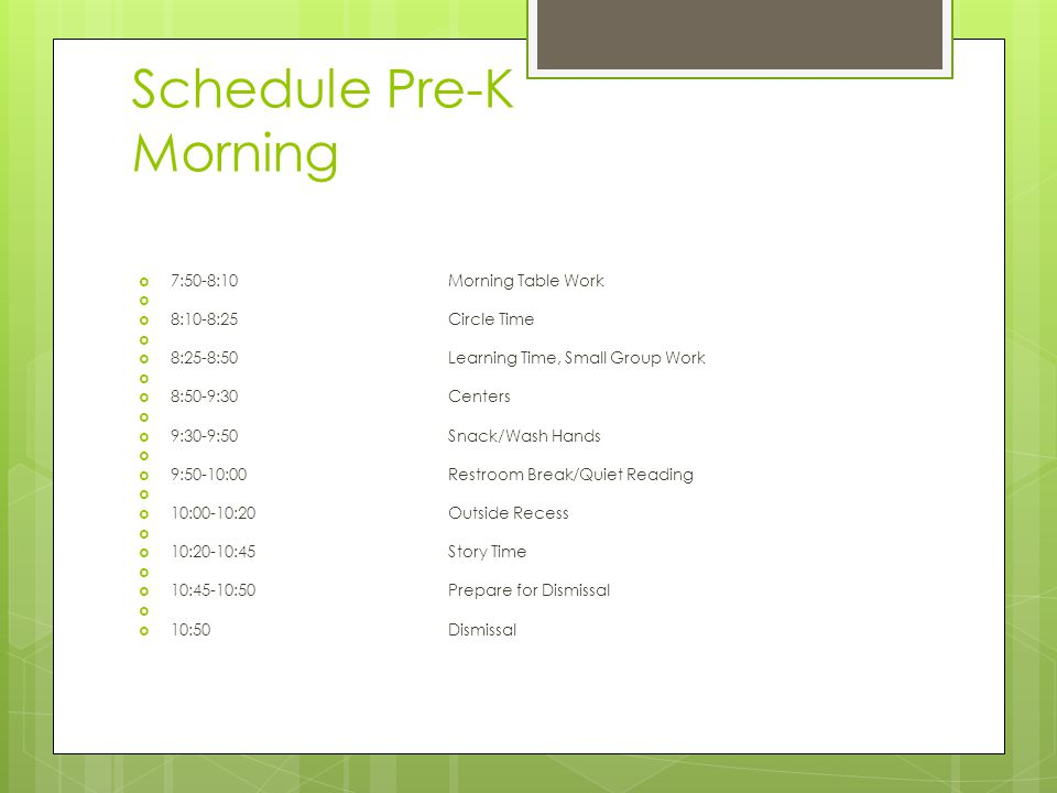 Schedule Pre-K Morning  7:50-8:10Morning Table Work   8:10-8:25Circle Time   8:25-8:50Learning Time, Small Group Work   8:50-9:30Centers   9:30-9:50Snack/Wash Hands   9:50-10:00Restroom Break/Quiet Reading   10:00-10:20Outside Recess   10:20-10:45Story Time   10:45-10:50Prepare for Dismissal   10:50Dismissal