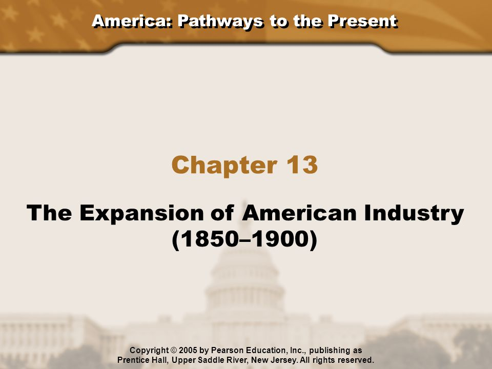 America: Pathways to the Present Chapter 13 The Expansion of American Industry (1850–1900) Copyright © 2005 by Pearson Education, Inc., publishing as