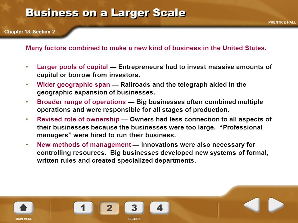 Business on a Larger Scale Many factors combined to make a new kind of business in the United States. Larger pools of capital — Entrepreneurs had to i