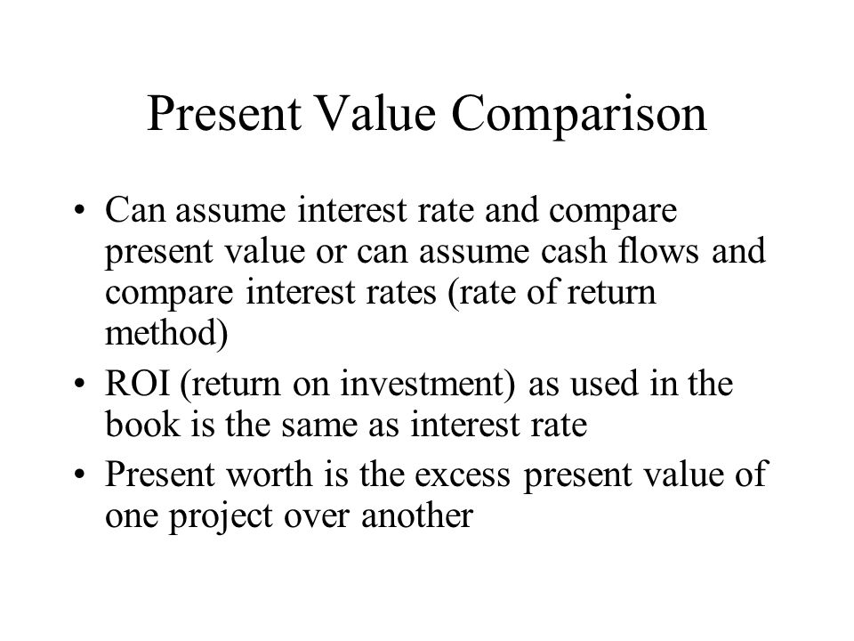 Present Value Comparison Present value of $100 today is $100 Present value of $105 you will receive one year from now is $100 (assuming a 5% interest rate Therefore, the present worth of any investment that does not pay you more than 105 dollars one year from today is zero or less