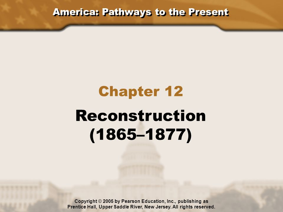 America: Pathways to the Present Chapter 12 Reconstruction (1865–1877) Copyright © 2005 by Pearson Education, Inc., publishing as Prentice Hall, Upper