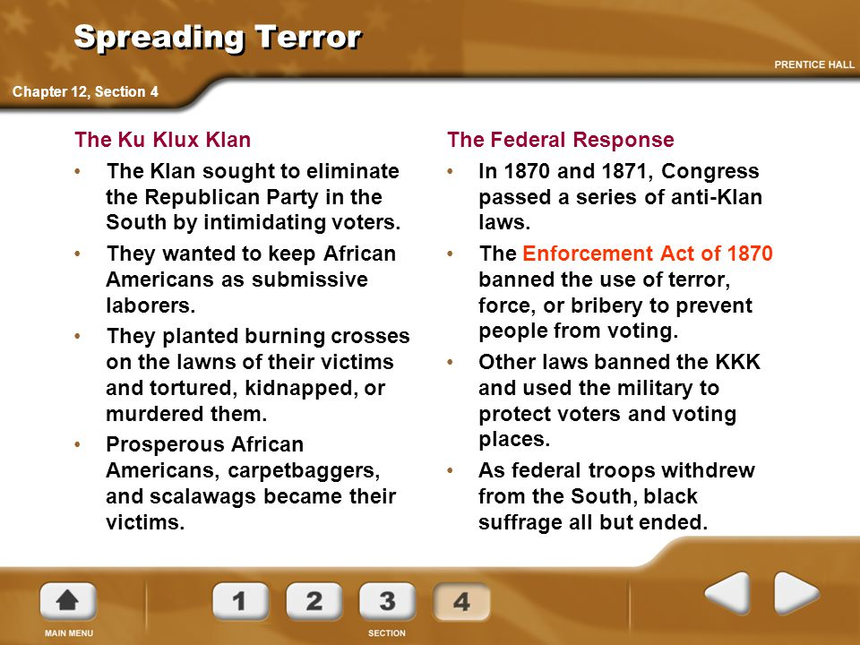 Spreading Terror The Ku Klux Klan The Klan sought to eliminate the Republican Party in the South by intimidating voters. They wanted to keep African A