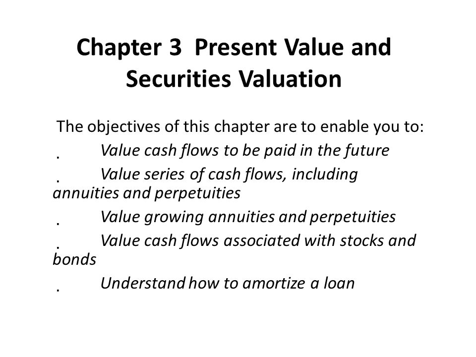 Chapter 3 Present Value and Securities Valuation The objectives of this chapter are to enable you to:  Value cash flows to be paid in the future  Va