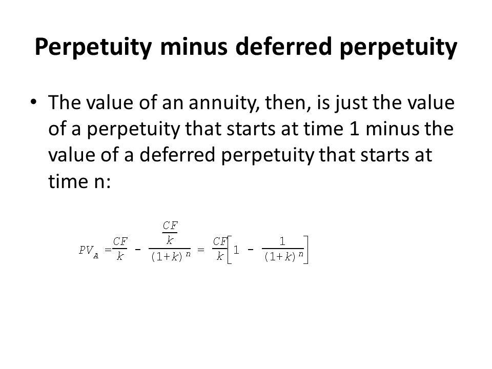 Perpetuity minus deferred perpetuity The value of an annuity, then, is just the value of a perpetuity that starts at time 1 minus the value of a defer
