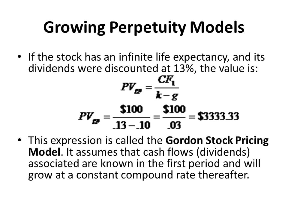 Growing Perpetuity Models If the stock has an infinite life expectancy, and its dividends were discounted at 13%, the value is: This expression is cal
