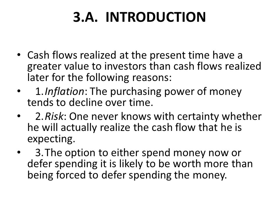3.A. INTRODUCTION Cash flows realized at the present time have a greater value to investors than cash flows realized later for the following reasons: