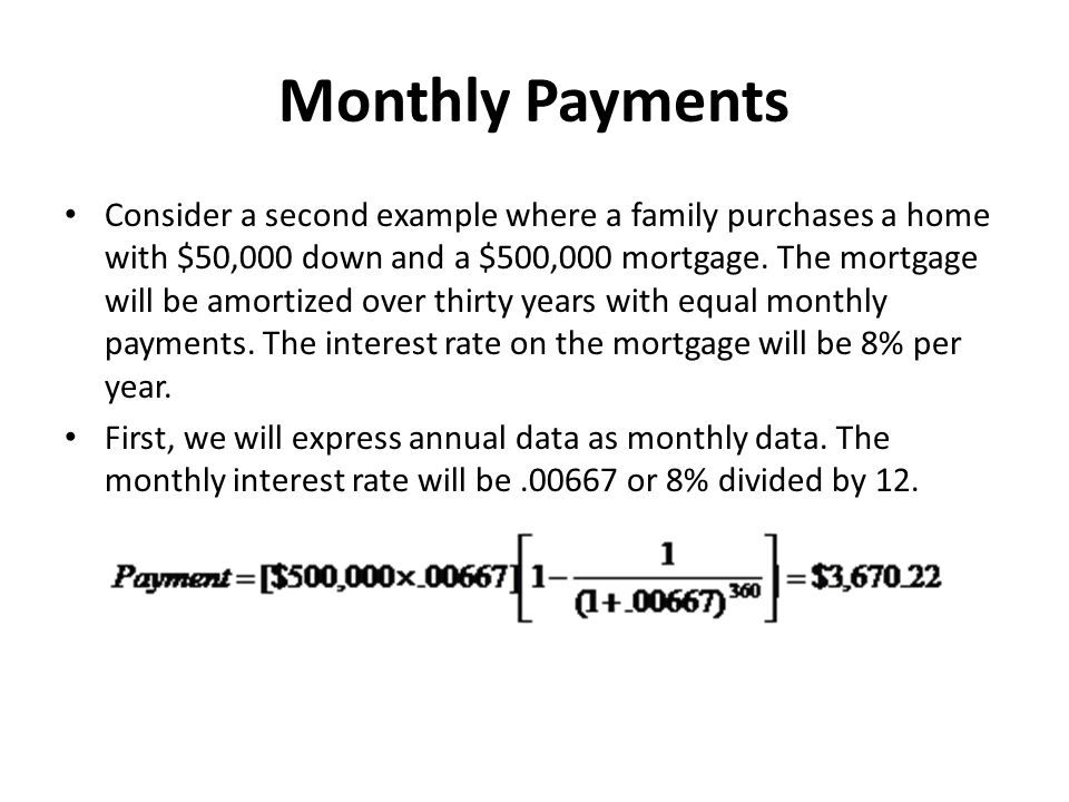 Monthly Payments Consider a second example where a family purchases a home with $50,000 down and a $500,000 mortgage. The mortgage will be amortized o
