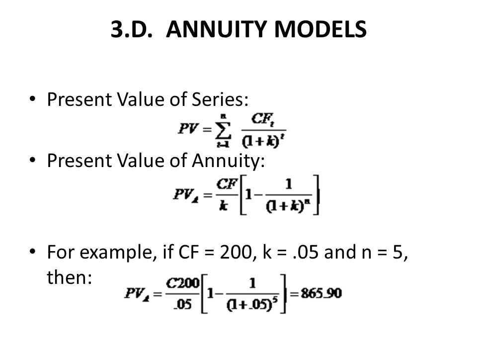 3.D. ANNUITY MODELS Present Value of Series: Present Value of Annuity: For example, if CF = 200, k =.05 and n = 5, then: