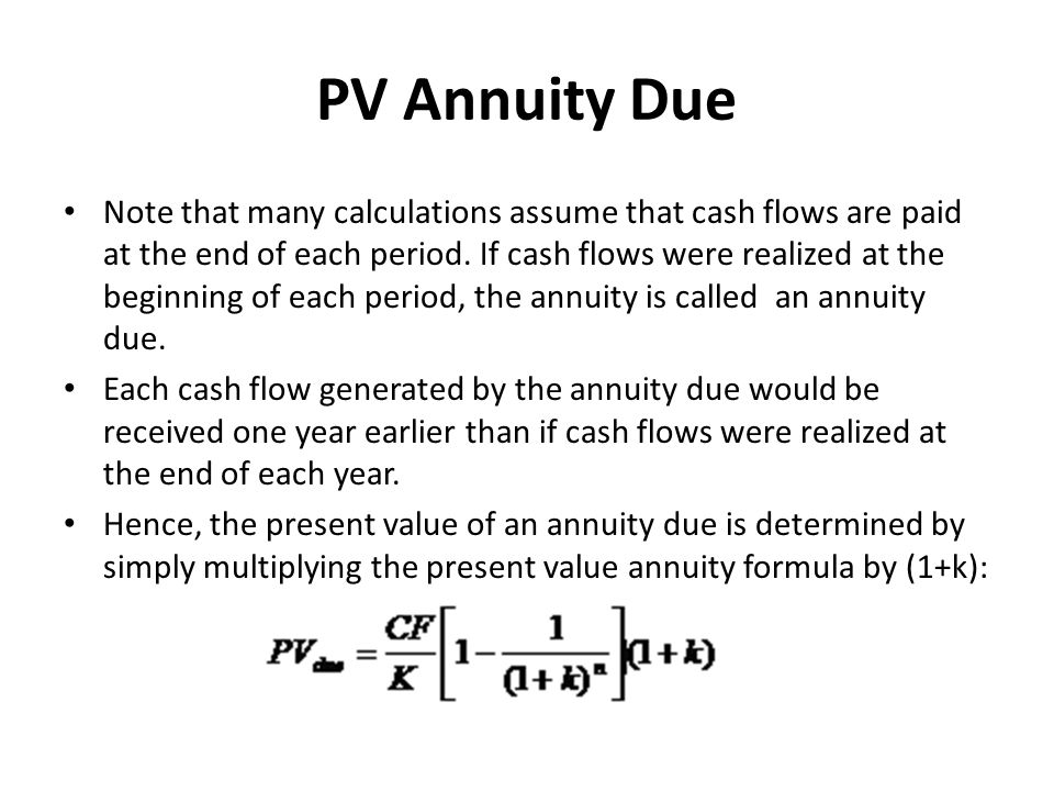 PV Annuity Due Note that many calculations assume that cash flows are paid at the end of each period. If cash flows were realized at the beginning of