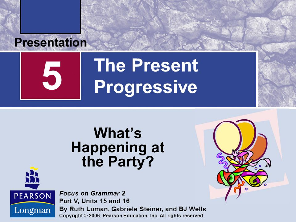 The Present Progressive What's Happening at the Party? 5 Focus on Grammar 2 Part V, Units 15 and 16 By Ruth Luman, Gabriele Steiner, and BJ Wells Copy