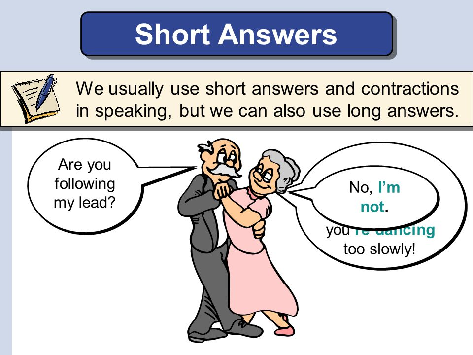 I'm not following your lead because you're dancing too slowly! No, I'm not. Short Answers We usually use short answers and contractions in speaking, b
