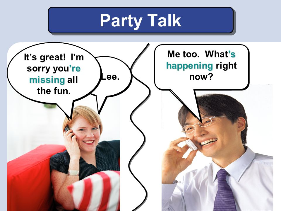 Party Talk Hi Jessica. How's the party? Well… Hi Lee. 're missing It's great! I'm sorry you're missing all the fun. 's happening Me too. What's happen