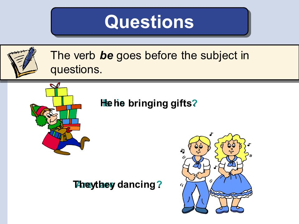 is Is he are Are they ? bringing gifts.. The verb be goes before the subject in questions. dancing He ? They Questions