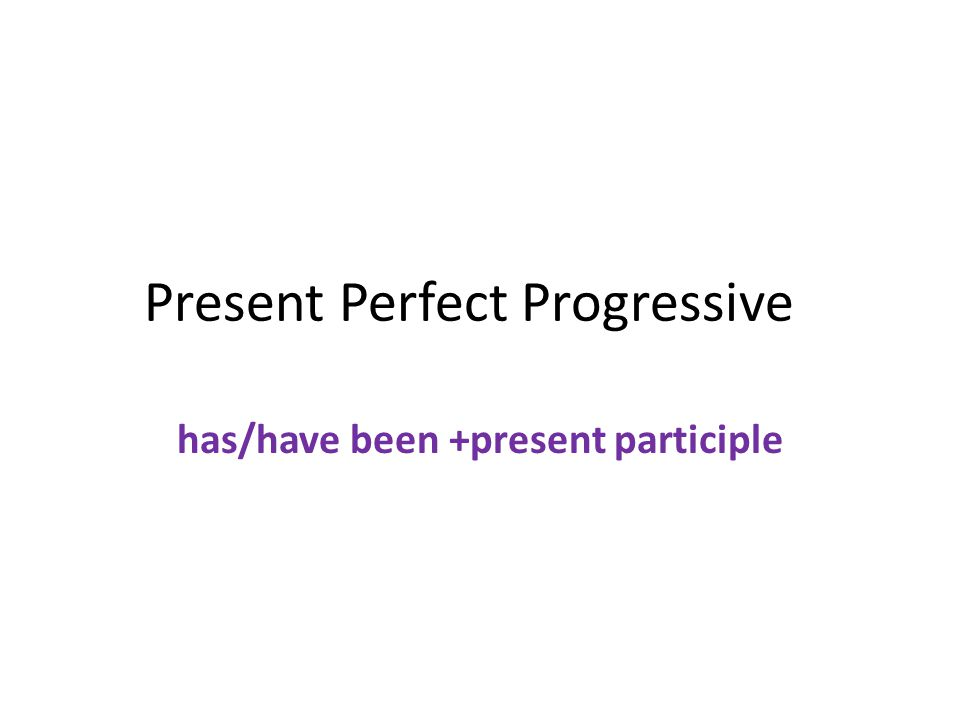 Present Perfect Progressive has/have been +present participle