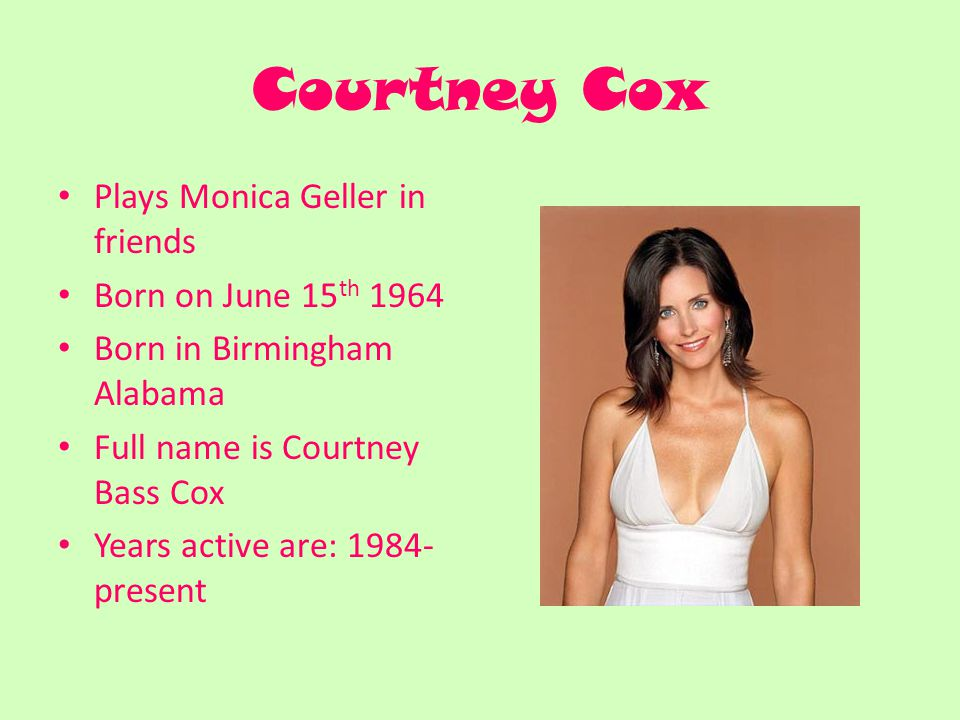 Courtney Cox Plays Monica Geller in friends Born on June 15 th 1964 Born in Birmingham Alabama Full name is Courtney Bass Cox Years active are: present