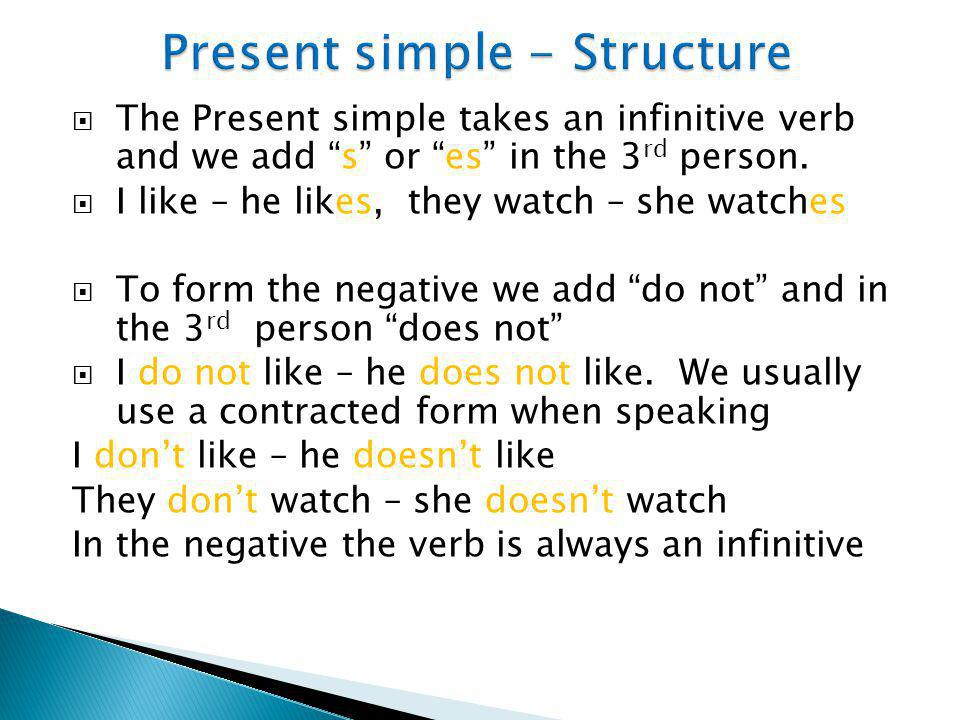 """ The Present simple takes an infinitive verb and we add """"s"""" or """"es"""" in the 3 rd person.  I like – he likes, they watch – she watches  To form the n"""