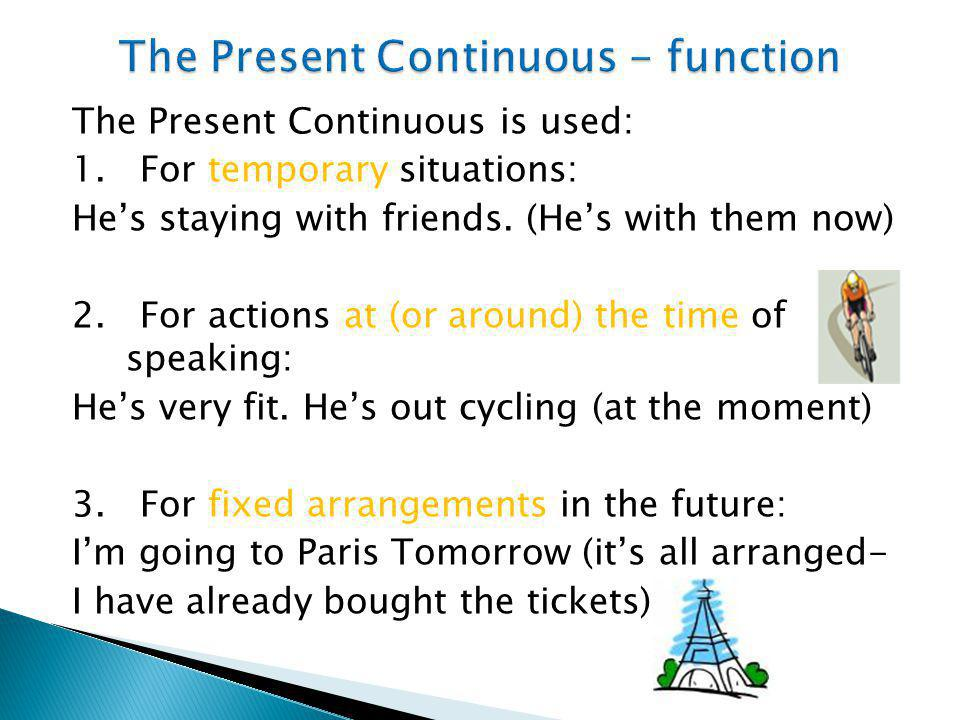 The Present Continuous is used: 1. For temporary situations: He's staying with friends. (He's with them now) 2. For actions at (or around) the time of
