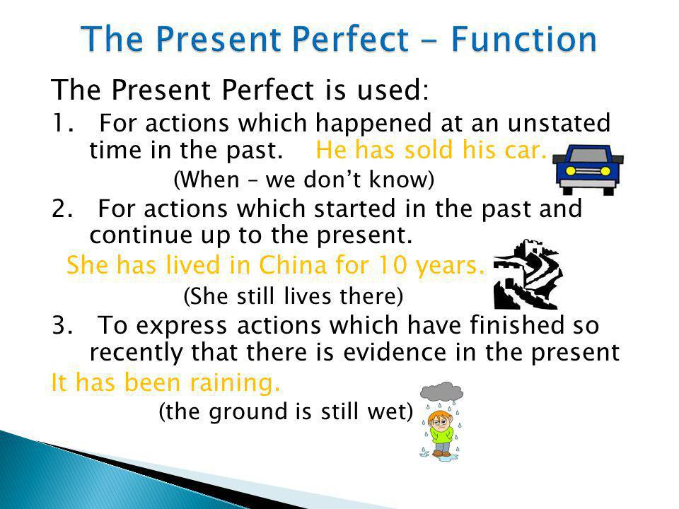The Present Perfect is used: 1. For actions which happened at an unstated time in the past. He has sold his car. (When – we don't know) 2. For actions