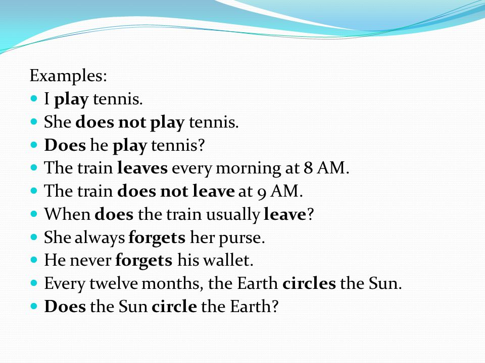 Examples: I play tennis. She does not play tennis. Does he play tennis? The train leaves every morning at 8 AM. The train does not leave at 9 AM. When