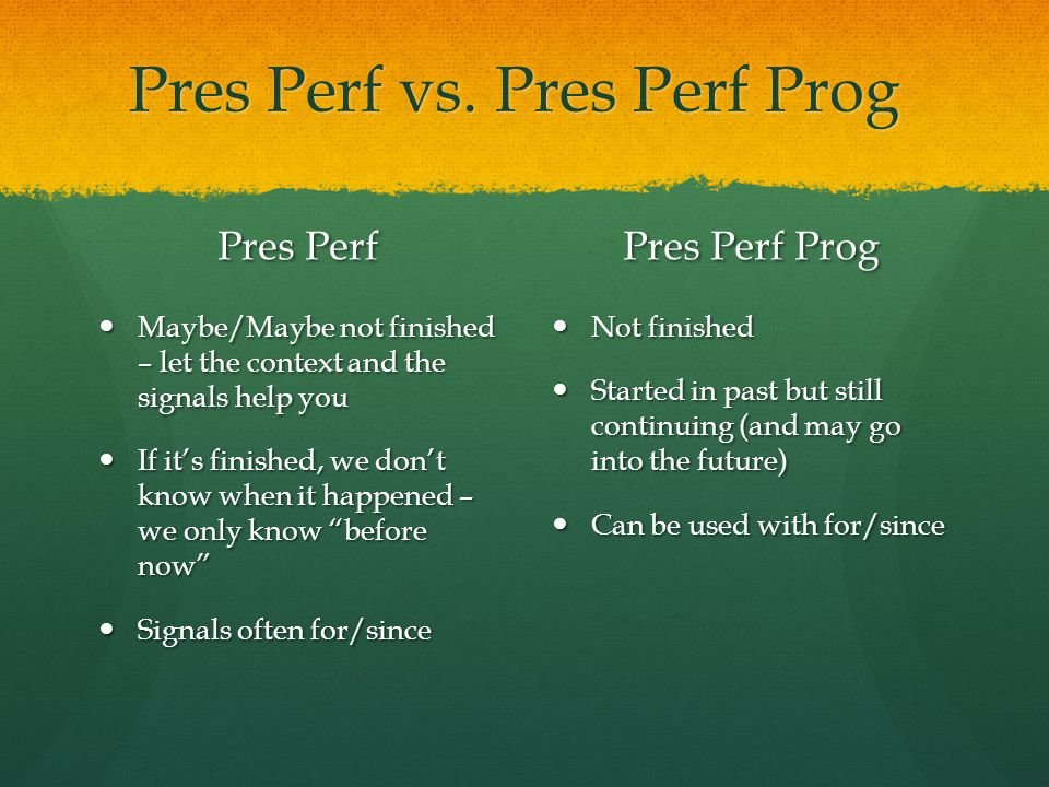 Pres Perf vs. Pres Perf Prog Pres Perf Maybe/Maybe not finished – let the context and the signals help you If it's finished, we don't know when it hap