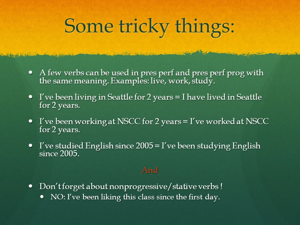 Some tricky things: A few verbs can be used in pres perf and pres perf prog with the same meaning.