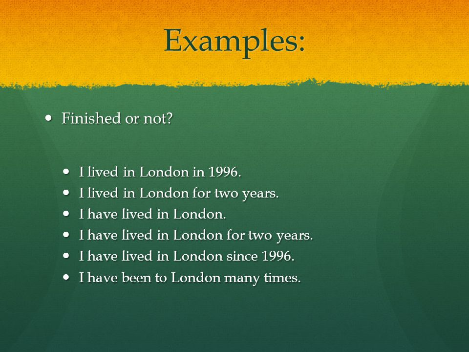 Examples: Finished or not. Finished or not. I lived in London in 1996.
