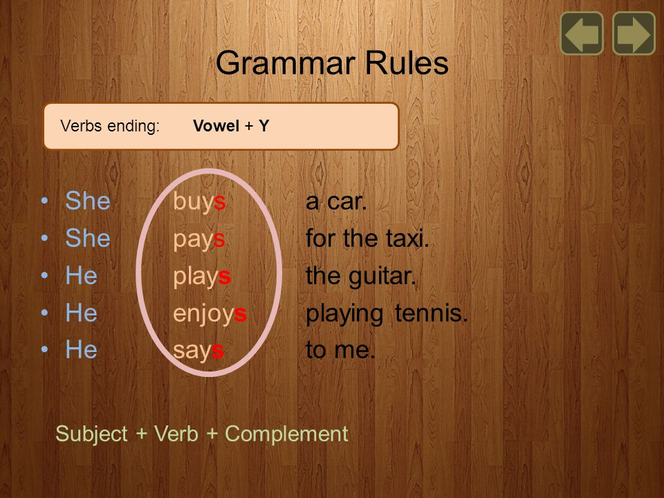 She buys a car. She pays for the taxi. He plays the guitar. He enjoys playing tennis. He says to me. Grammar Rules Subject + Verb + Complement Verbs e