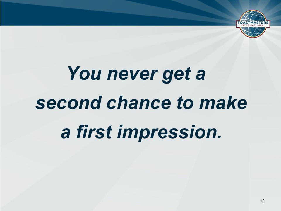 You never get a second chance to make a first impression. 10