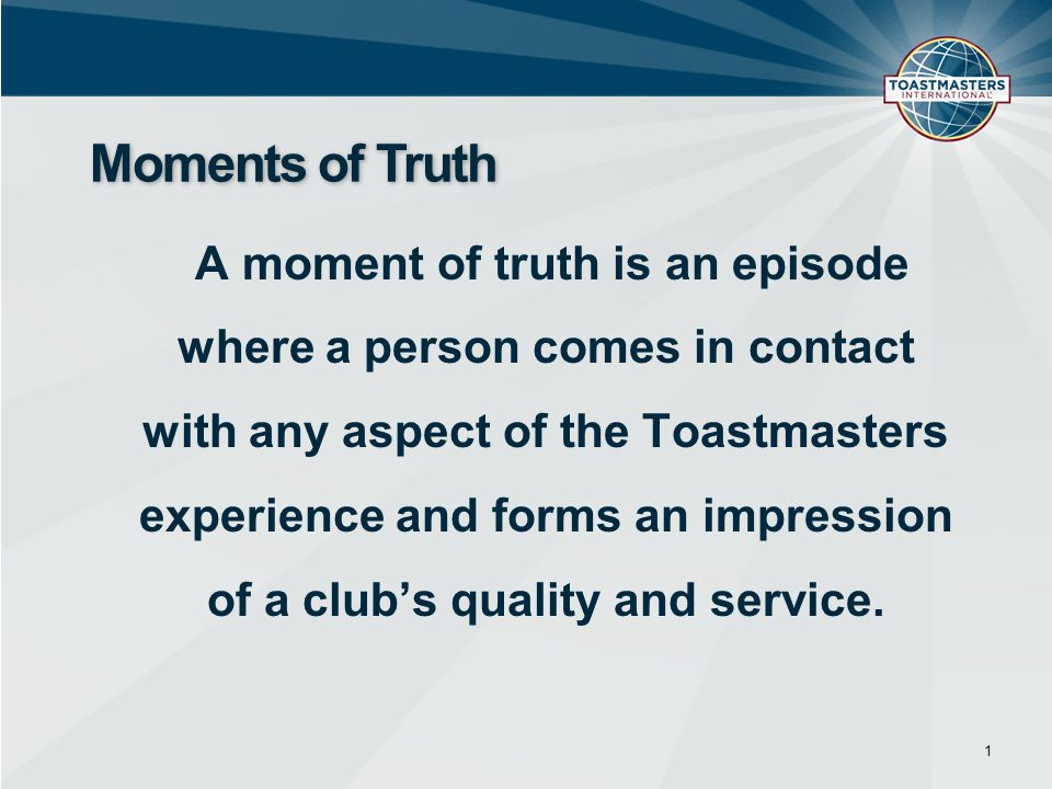A moment of truth is an episode where a person comes in contact with any aspect of the Toastmasters experience and forms an impression of a club's qua