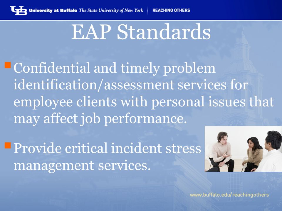 EAP Standards  Confidential and timely problem identification/assessment services for employee clients with personal issues that may affect job perfo