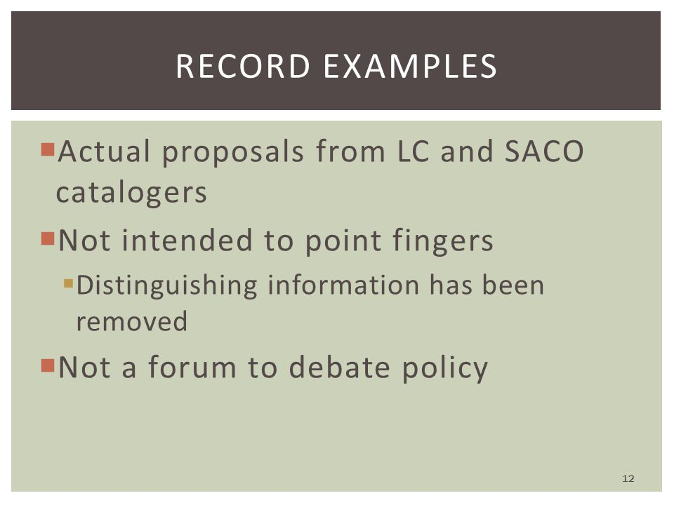  Actual proposals from LC and SACO catalogers  Not intended to point fingers  Distinguishing information has been removed  Not a forum to debate policy RECORD EXAMPLES 12