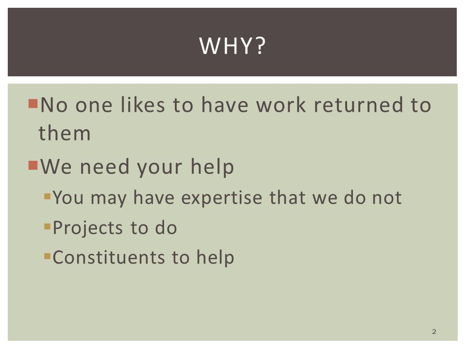  No one likes to have work returned to them  We need your help  You may have expertise that we do not  Projects to do  Constituents to help WHY.