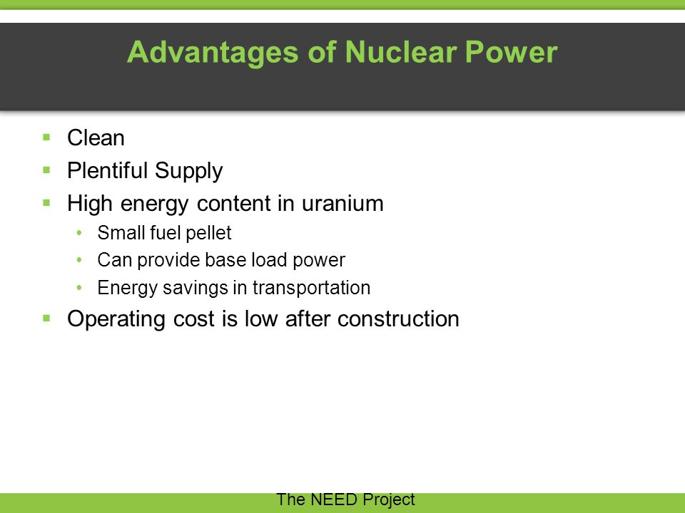Advantages of Nuclear Power  Clean  Plentiful Supply  High energy content in uranium Small fuel pellet Can provide base load power Energy savings in transportation  Operating cost is low after construction The NEED Project