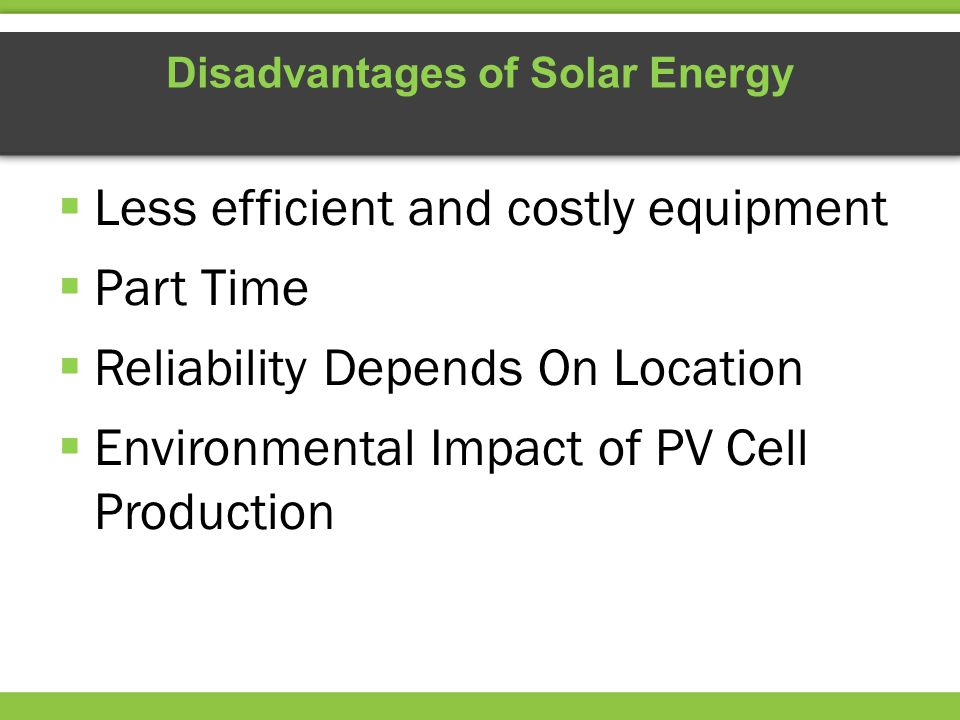 Disadvantages of Solar Energy  Less efficient and costly equipment  Part Time  Reliability Depends On Location  Environmental Impact of PV Cell Production