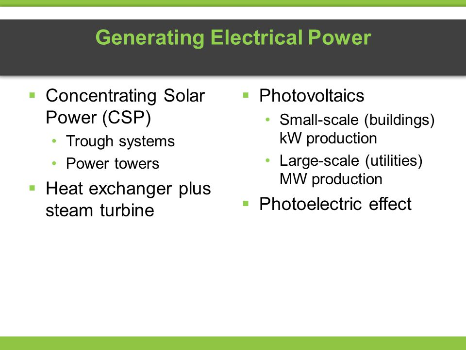 Generating Electrical Power  Concentrating Solar Power (CSP) Trough systems Power towers  Heat exchanger plus steam turbine  Photovoltaics Small-scale (buildings) kW production Large-scale (utilities) MW production  Photoelectric effect
