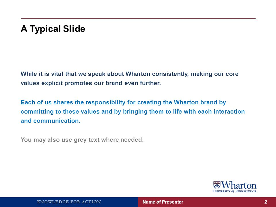 KNOWLEDGE FOR ACTION A Typical Slide While it is vital that we speak about Wharton consistently, making our core values explicit promotes our brand even further.