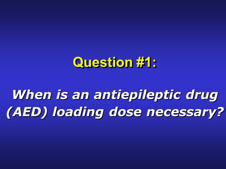 Question #1: When is an antiepileptic drug (AED) loading dose necessary.