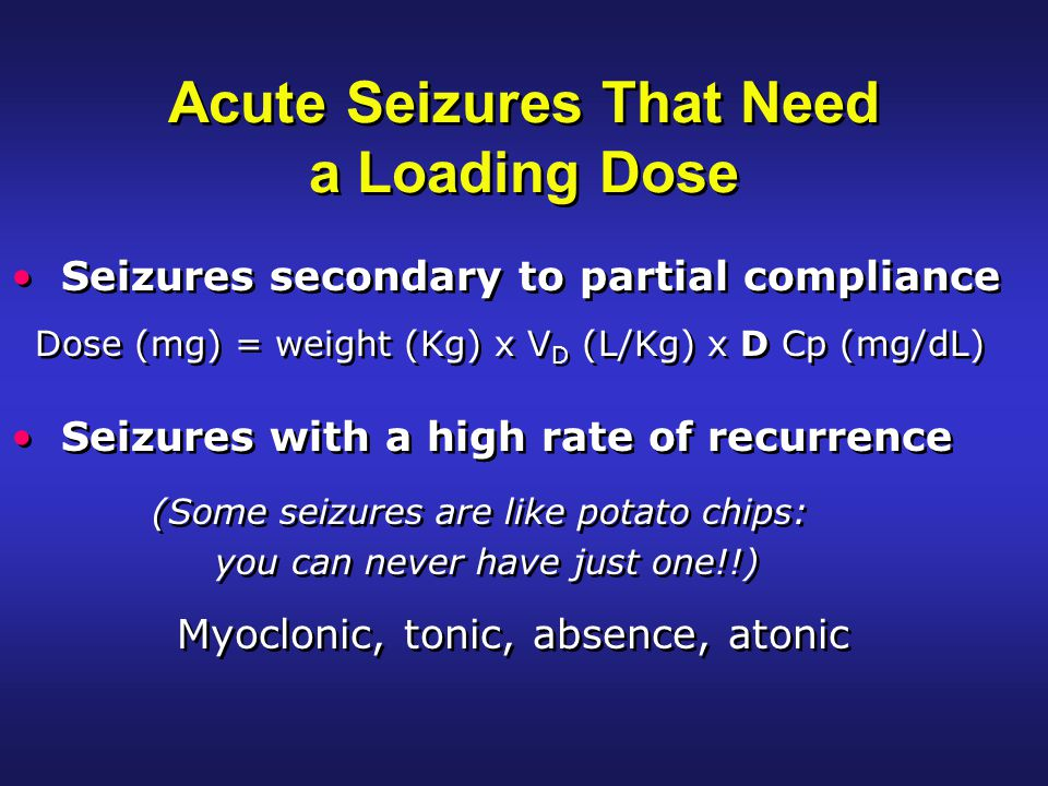 Acute Seizures That Need a Loading Dose Seizures secondary to partial compliance Dose (mg) = weight (Kg) x V D (L/Kg) x D Cp (mg/dL) Seizures with a high rate of recurrence (Some seizures are like potato chips: you can never have just one!!) Seizures secondary to partial compliance Dose (mg) = weight (Kg) x V D (L/Kg) x D Cp (mg/dL) Seizures with a high rate of recurrence (Some seizures are like potato chips: you can never have just one!!) Myoclonic, tonic, absence, atonic