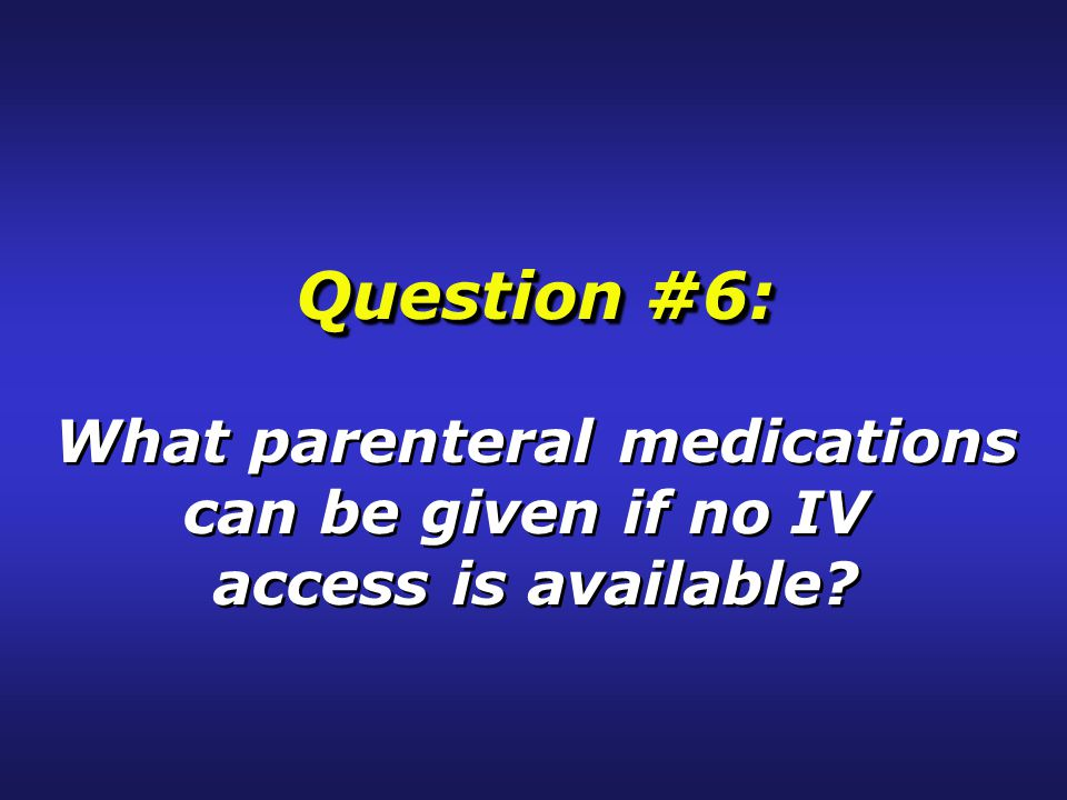 Question #6: What parenteral medications can be given if no IV access is available.