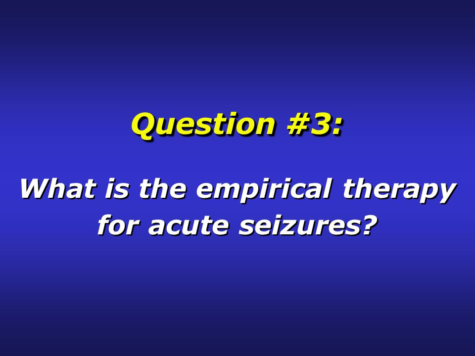 Question #3: What is the empirical therapy for acute seizures.