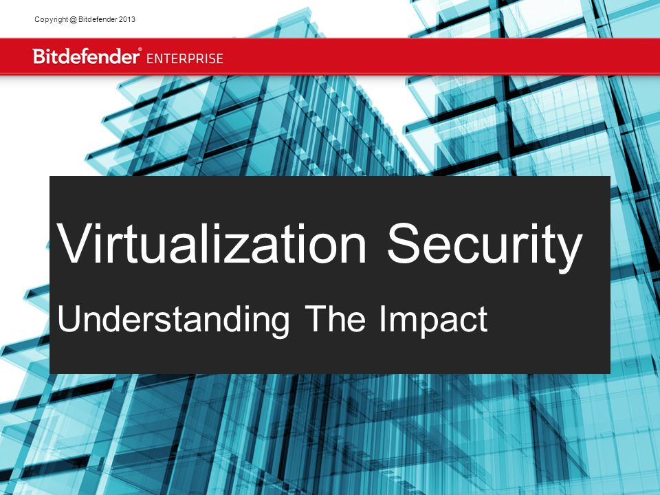 2 Copyright @ Bitdefender 2013 Virtualization market drivers and adoption X Traditional Antimalware