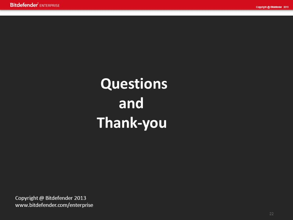 22 Copyright @ Bitdefender 2013 www.bitdefender.com/enterprise Questions and Thank-you